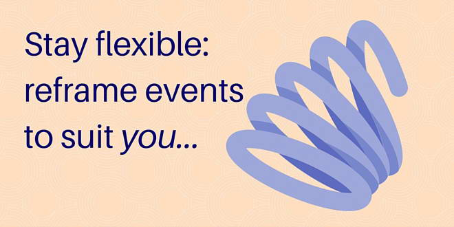 Stay flexible - reframe events to suit you