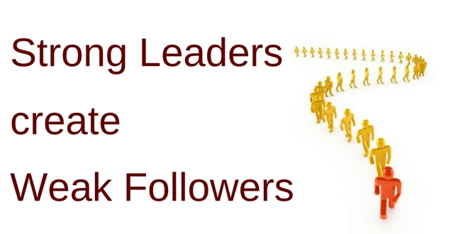 Strong leaders create weak followers