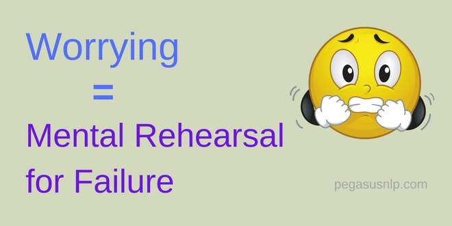 Worry = Mental Rehearsal for failure