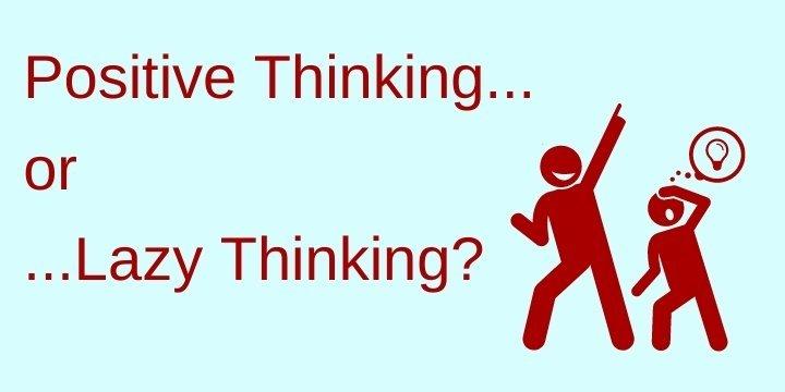 Positive thinking of lazy thinking?